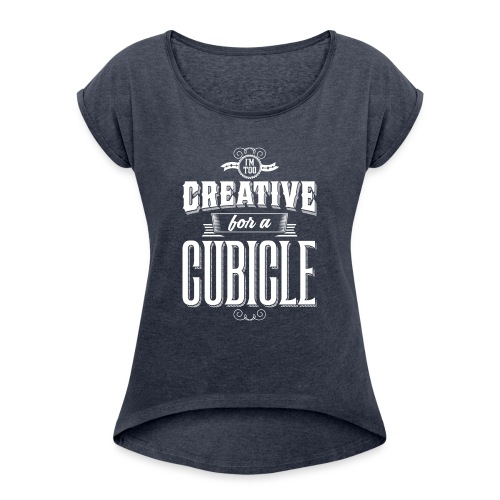 Too Creative for a Cubicle (Unbranded) - Hoodie - Women's Roll Cuff T-Shirt