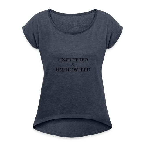 Unfiltered And unshowered - Women's Roll Cuff T-Shirt