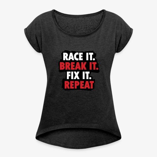 race it break it fix it repeat - Women's Roll Cuff T-Shirt