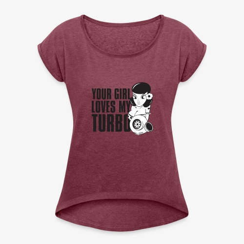 you girl loves my turbo - Women's Roll Cuff T-Shirt