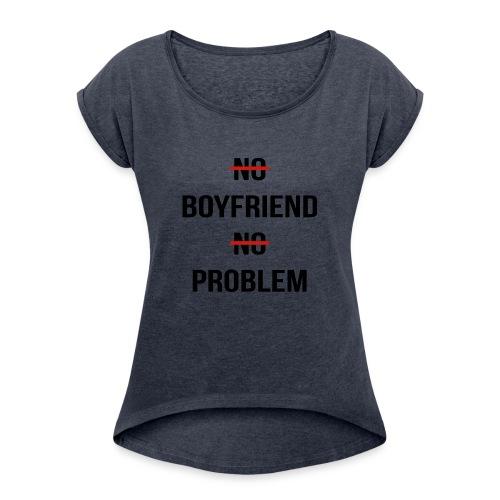 No Boyfriend No Problem Funny Parody Life - Women's Roll Cuff T-Shirt