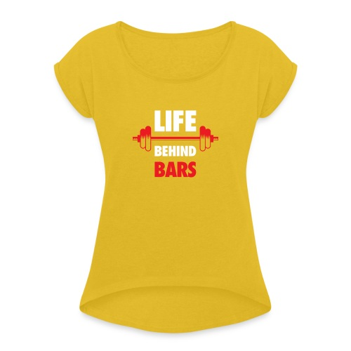 Life Behind Bars Fitness Quote - Women's Roll Cuff T-Shirt