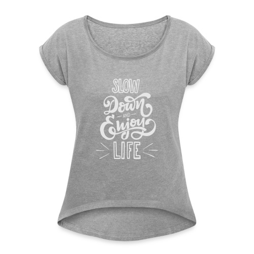 Slow down and enjoy life - Women's Roll Cuff T-Shirt