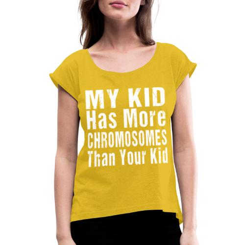 My Kid Has More Chromosomes Thank Your Kid - Women's Roll Cuff T-Shirt