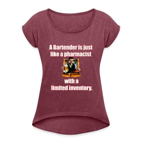 A Bartender is just like a pharmacist - Women's Roll Cuff T-Shirt