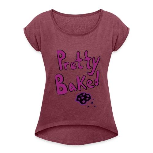 pretty baked - Women's Roll Cuff T-Shirt