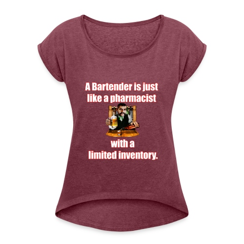 A Bartender is just like a pharmacist - Women's Roll Cuff T-Shirt