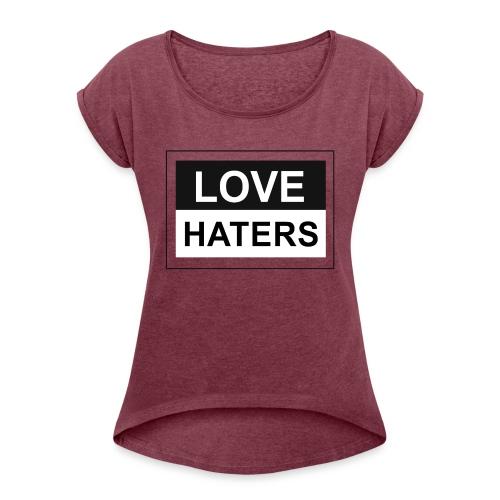 LOVE HATERS - Women's Roll Cuff T-Shirt