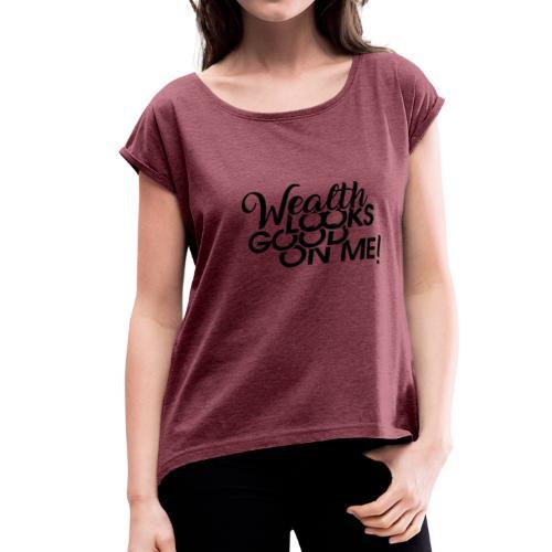 Wealth Looks Good On Me - Women's Roll Cuff T-Shirt