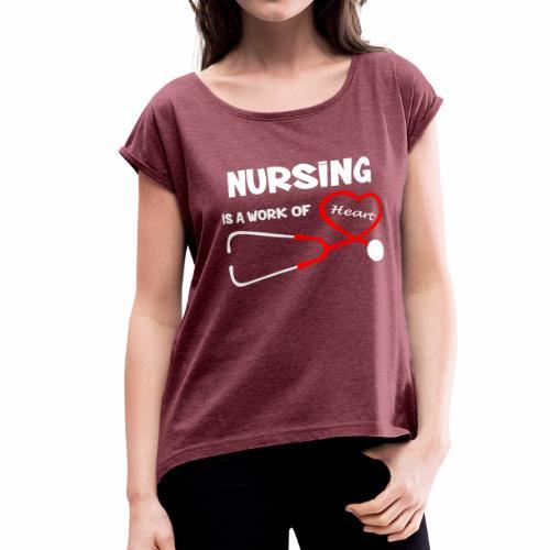 Nursing is a Work of Heart T-Shirt - Women's Roll Cuff T-Shirt