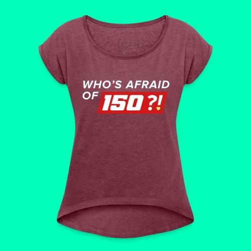 Who Afraid of 150 - Women's Roll Cuff T-Shirt