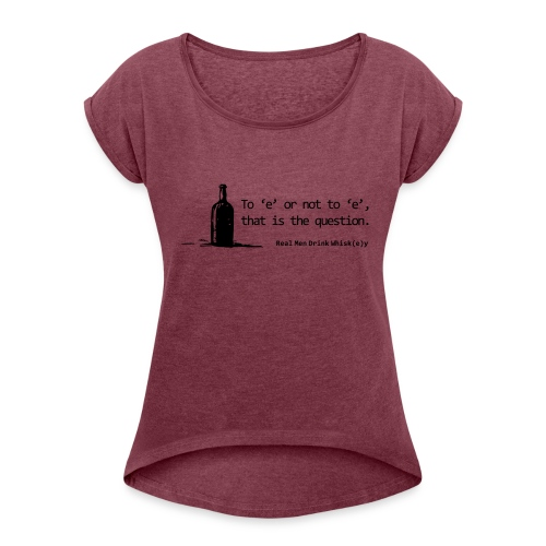 To 'e' or not to 'e': Real Men Drink Whiskey - Women's Roll Cuff T-Shirt
