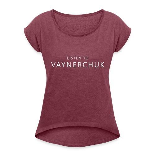 Listen to Vaynerchuk - Women's Roll Cuff T-Shirt