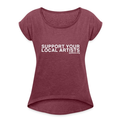 Support Your Local Artists! (White Lettering) - Women's Roll Cuff T-Shirt