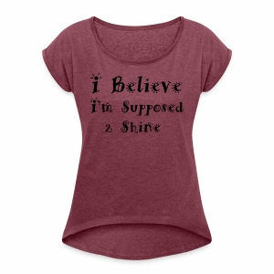 I Believe I m Supposed 2 Shine - Women's Roll Cuff T-Shirt