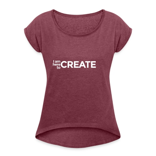 I Am Here to Create - Women's Roll Cuff T-Shirt