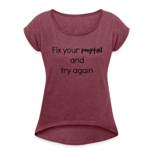 Fix your pony tail - Women's Roll Cuff T-Shirt