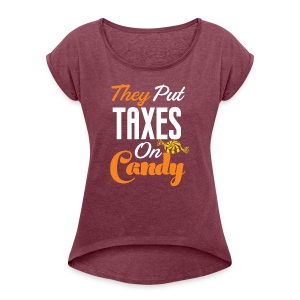 They Put Taxes On Candy! - Women's Roll Cuff T-Shirt
