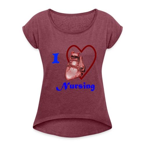 I Love Nursing - Women's Roll Cuff T-Shirt