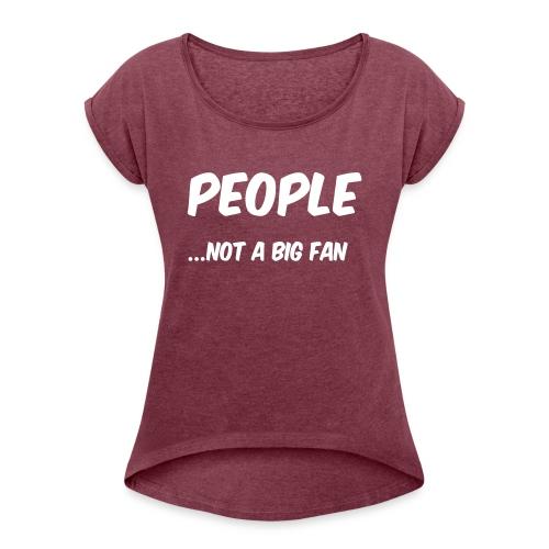 People ...not a big fan - Women's Roll Cuff T-Shirt