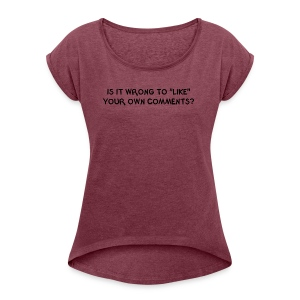 IS IT WRONG TO LIKE YOUR OWN COMMENTS? - Women's Roll Cuff T-Shirt