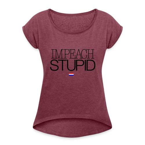 IMPEACH STUPID - Women's Roll Cuff T-Shirt