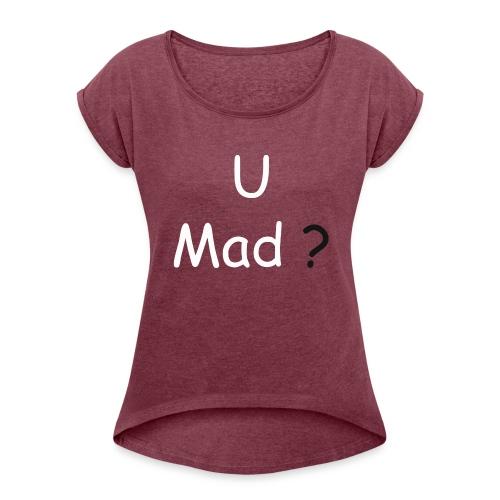 U Mad? - Women's Roll Cuff T-Shirt