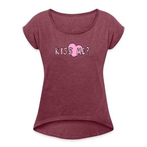 Kiss me? - Women's Roll Cuff T-Shirt
