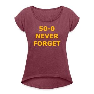 50 - 0 Never Forget Shirt - Women's Roll Cuff T-Shirt