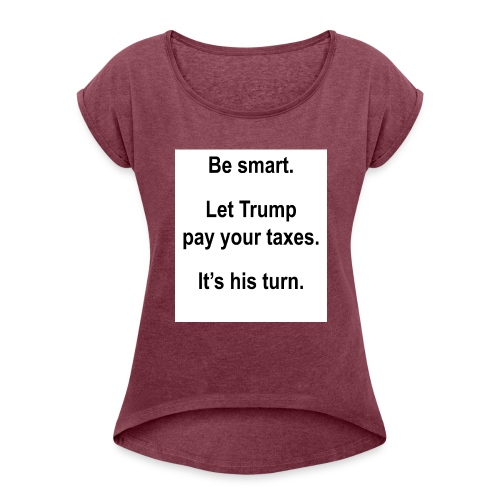 Be_smart-_Let_Trump_pay_your_taxes- - Women's Roll Cuff T-Shirt