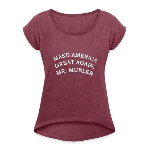 MAKE AMERIICA GREAT AGAIN, MR. MUELLER. - Women's Roll Cuff T-Shirt