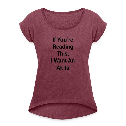 If You're Reading This, I Want An Akita Dog Lovers - Women's Roll Cuff T-Shirt