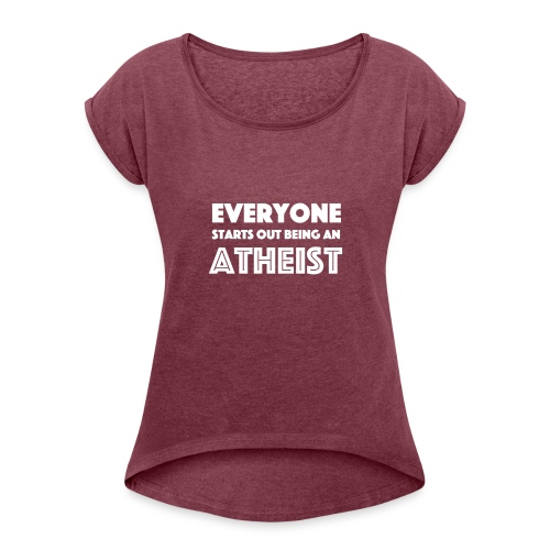 Everyone Starts Out Being An Atheist - Women's Roll Cuff T-Shirt