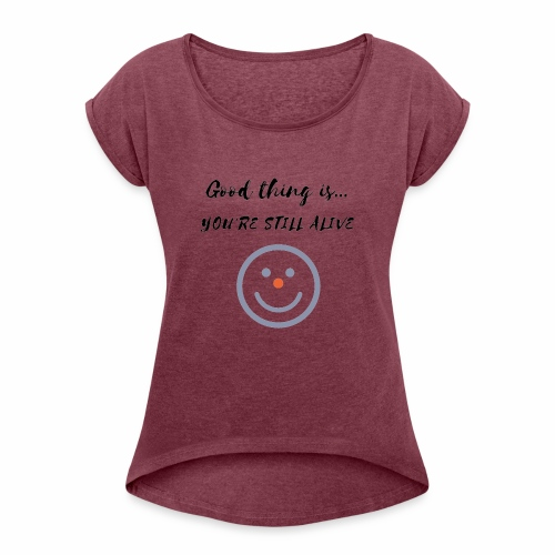 Good thing is - Women's Roll Cuff T-Shirt
