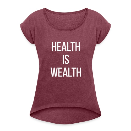HEALTH IS WEALTH - Women's Roll Cuff T-Shirt