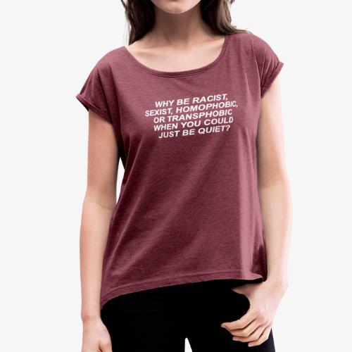 Why Be Racist sexist homophobic - Women's Roll Cuff T-Shirt