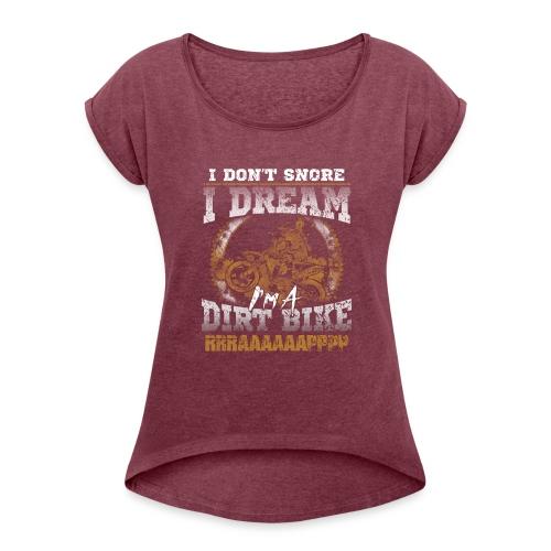 Dirk bike - I don't Snore, I dream I'm a Dirt Bike - Women's Roll Cuff T-Shirt