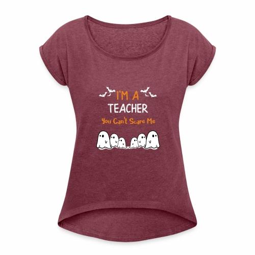 I'm a Teacher you Can't Scare Me! - Women's Roll Cuff T-Shirt
