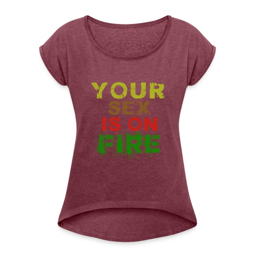 your sex is on fire - Women's Roll Cuff T-Shirt
