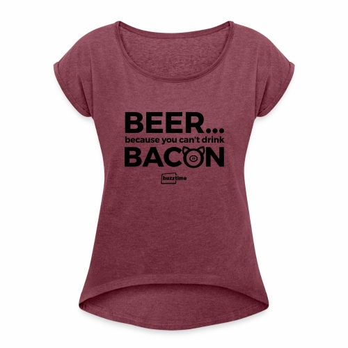 You Can't Drink Bacon - Women's Roll Cuff T-Shirt