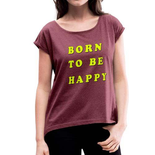 Born To Be Happy! - Women's Roll Cuff T-Shirt