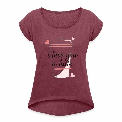 I love you a latte - Women's Roll Cuff T-Shirt
