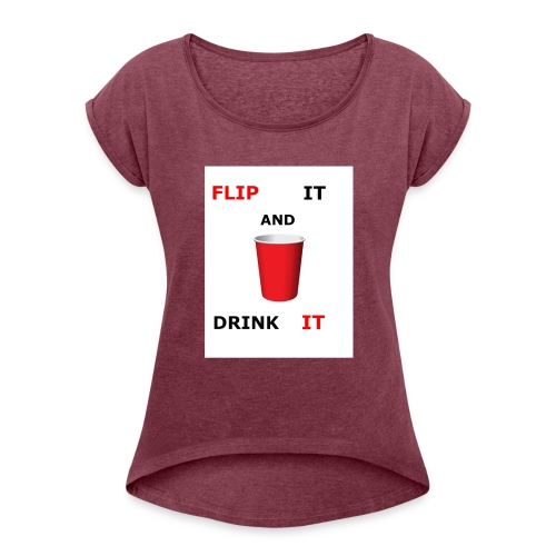 Flip It And Drink It - Women's Roll Cuff T-Shirt