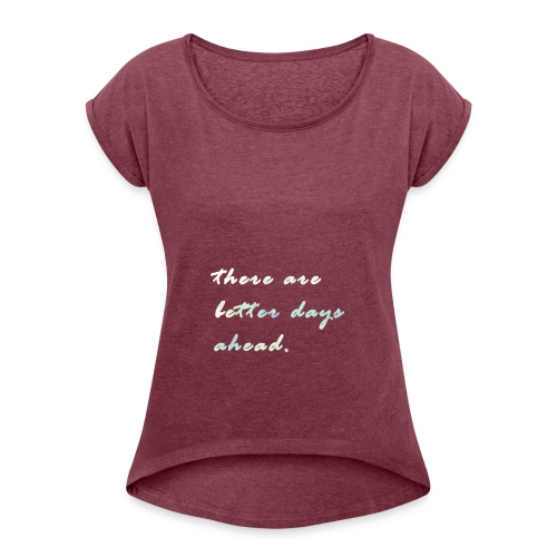 there are better days ahead. - Women's Roll Cuff T-Shirt
