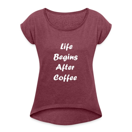 life begins after coffee love quote 1 - Women's Roll Cuff T-Shirt