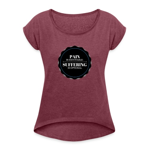 Pain is inevitable; Suffering is optional. - Women's Roll Cuff T-Shirt