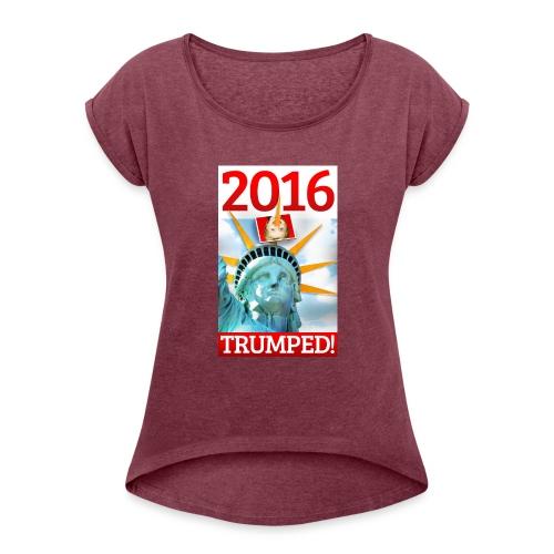 2016 TRUMPED! - Hillary Trumped by Lady Liberty - Women's Roll Cuff T-Shirt