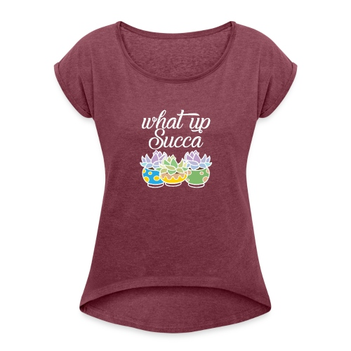 What Up Succa - Women's Roll Cuff T-Shirt