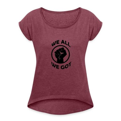 WE ALL WE GOT - Women's Roll Cuff T-Shirt