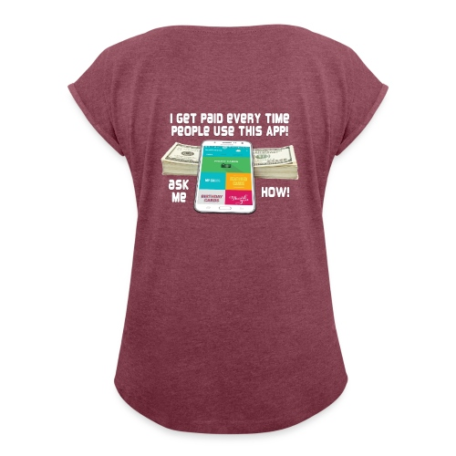I get paid every time people use this APP - Women's Roll Cuff T-Shirt